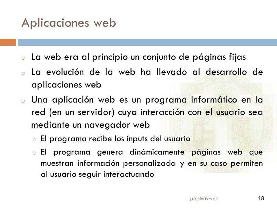 18 páginas web 18 Aplicaciones web o La web era al principio un conjunto de páginas fijas o La evolución de la web ha llevado al desarrollo de aplicac