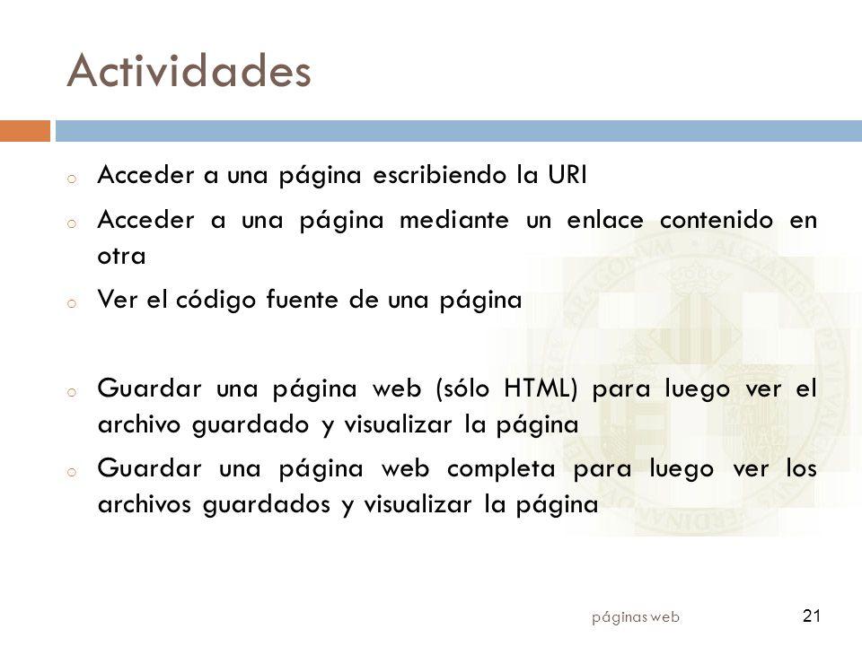 21 páginas web 21 Actividades o Acceder a una página escribiendo la URI o Acceder a una página mediante un enlace contenido en otra o Ver el código fuente de una página o Guardar una página web (sólo HTML) para luego ver el archivo guardado y visualizar la página o Guardar una página web completa para luego ver los archivos guardados y visualizar la página