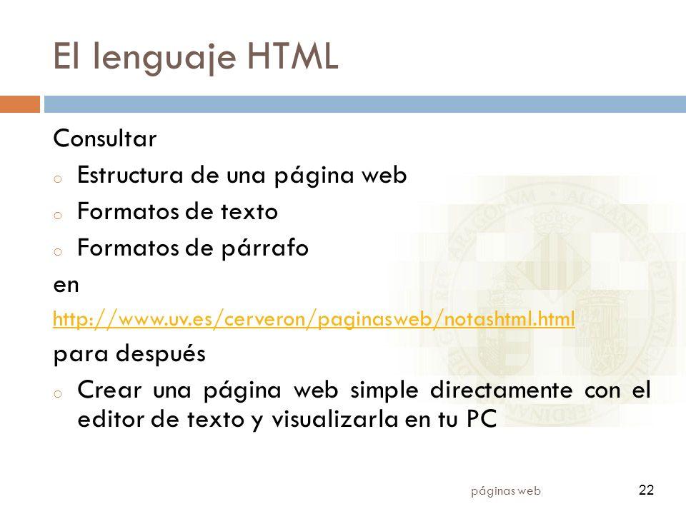 22 páginas web 22 El lenguaje HTML Consultar o Estructura de una página web o Formatos de texto o Formatos de párrafo en http://www.uv.es/cerveron/paginasweb/notashtml.html para después o Crear una página web simple directamente con el editor de texto y visualizarla en tu PC