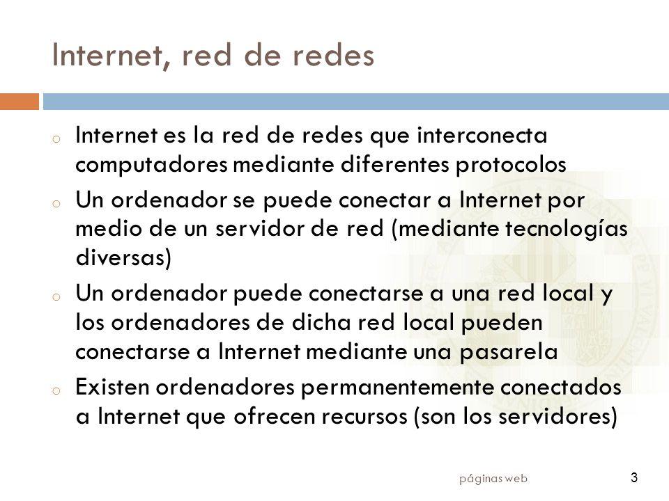 3 páginas web 3 Internet, red de redes o Internet es la red de redes que interconecta computadores mediante diferentes protocolos o Un ordenador se puede conectar a Internet por medio de un servidor de red (mediante tecnologías diversas) o Un ordenador puede conectarse a una red local y los ordenadores de dicha red local pueden conectarse a Internet mediante una pasarela o Existen ordenadores permanentemente conectados a Internet que ofrecen recursos (son los servidores)