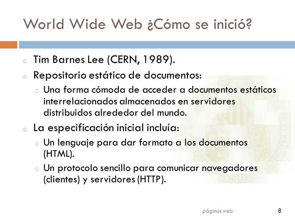 8 páginas web 8 World Wide Web ¿Cómo se inició? o Tim Barnes Lee (CERN, 1989). o Repositorio estático de documentos: o Una forma cómoda de acceder a d