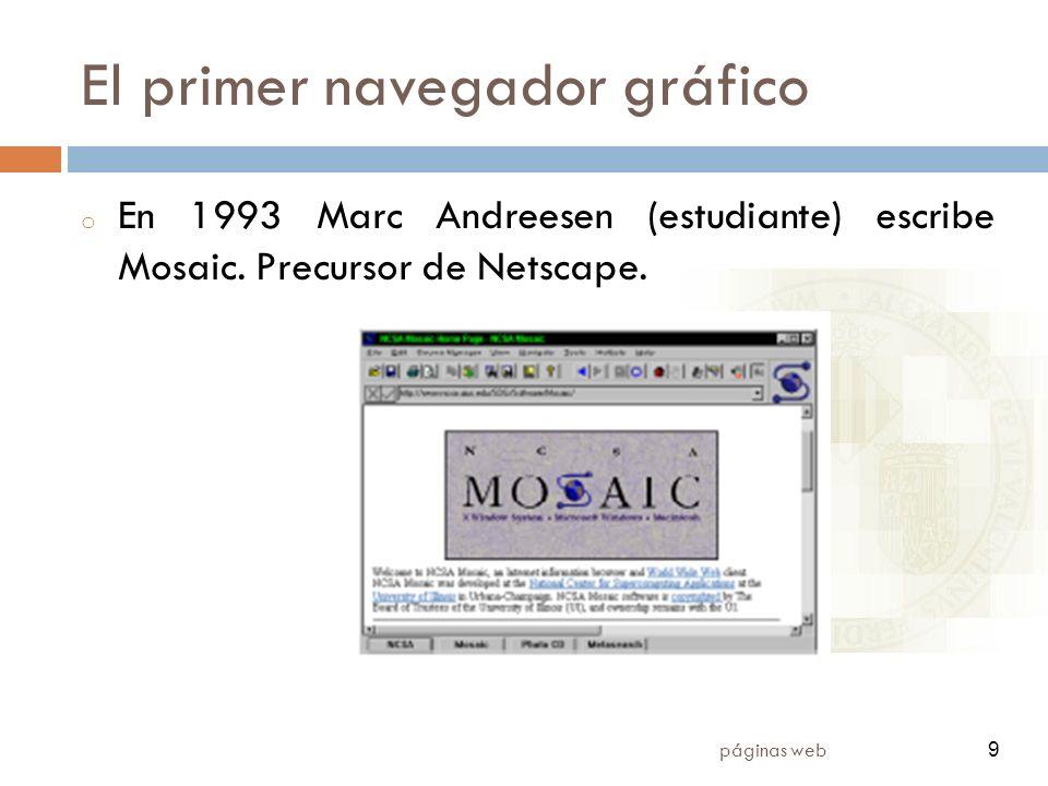 9 páginas web 9 El primer navegador gráfico o En 1993 Marc Andreesen (estudiante) escribe Mosaic. Precursor de Netscape.