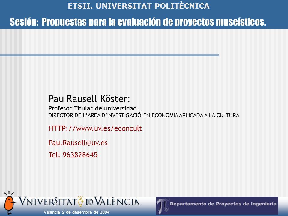 Sesión: Propuestas para la evaluación de proyectos museísticos. València 2 de desembre de 2004 ETSII. UNIVERSITAT POLITÈCNICA Pau Rausell Köster: Prof
