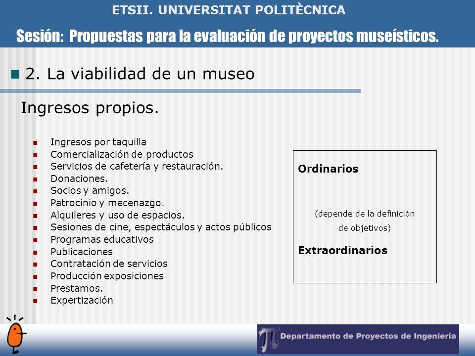 Sesión: Propuestas para la evaluación de proyectos museísticos. ETSII. UNIVERSITAT POLITÈCNICA 2. La viabilidad de un museo Ingresos propios. Ingresos