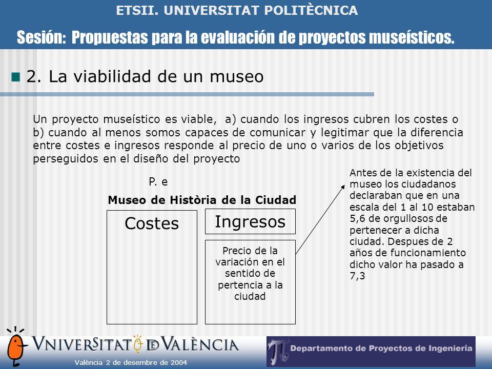Sesión: Propuestas para la evaluación de proyectos museísticos. València 2 de desembre de 2004 ETSII. UNIVERSITAT POLITÈCNICA 2. La viabilidad de un m