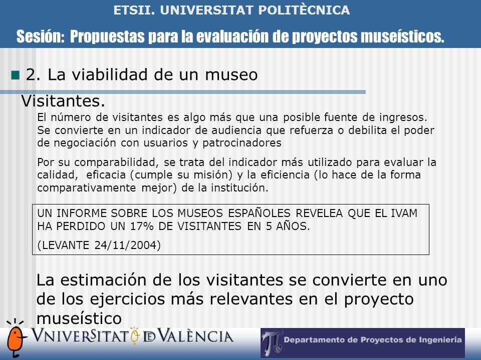Sesión: Propuestas para la evaluación de proyectos museísticos. ETSII. UNIVERSITAT POLITÈCNICA 2. La viabilidad de un museo Visitantes. El número de v