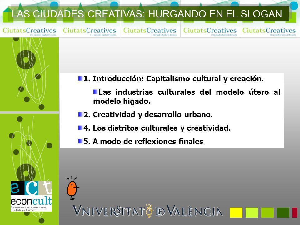 1. Introducción: Capitalismo cultural y creación. Las industrias culturales del modelo útero al modelo hígado. 2. Creatividad y desarrollo urbano. 4.