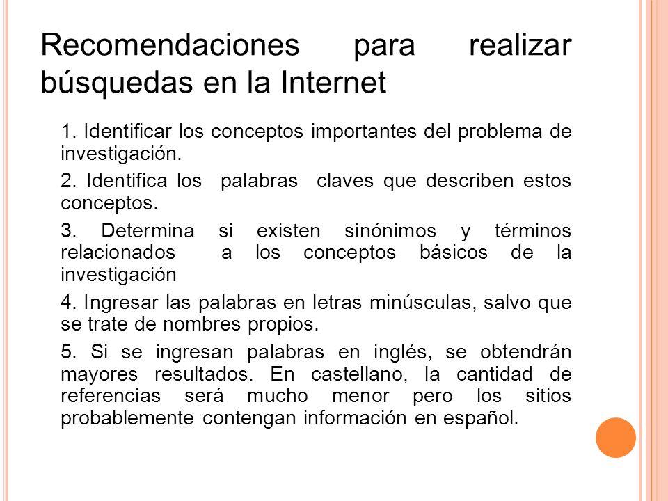 Recomendaciones para realizar búsquedas en la Internet 1. Identificar los conceptos importantes del problema de investigación. 2. Identifica los palab