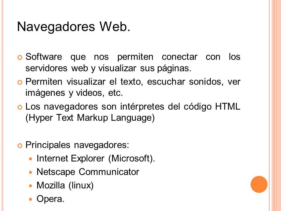 Navegadores Web. Software que nos permiten conectar con los servidores web y visualizar sus páginas. Permiten visualizar el texto, escuchar sonidos, v