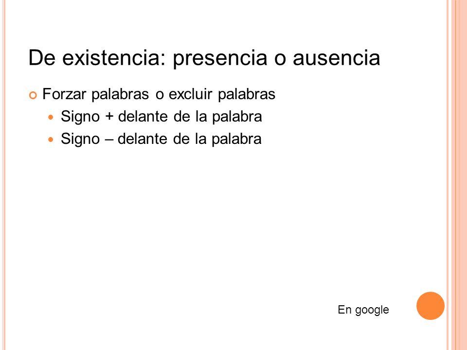 De existencia: presencia o ausencia Forzar palabras o excluir palabras Signo + delante de la palabra Signo – delante de la palabra En google