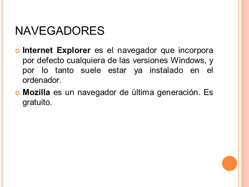 NAVEGADORES Internet Explorer es el navegador que incorpora por defecto cualquiera de las versiones Windows, y por lo tanto suele estar ya instalado e