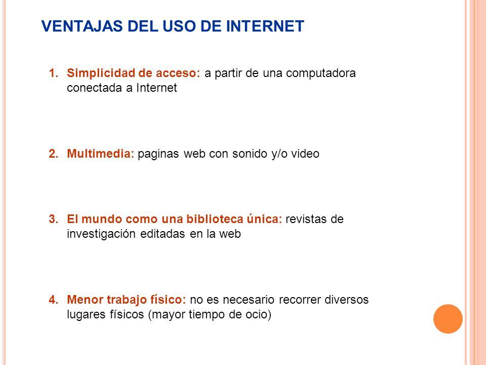 VENTAJAS DEL USO DE INTERNET 1.Simplicidad de acceso: a partir de una computadora conectada a Internet 2.Multimedia: paginas web con sonido y/o video