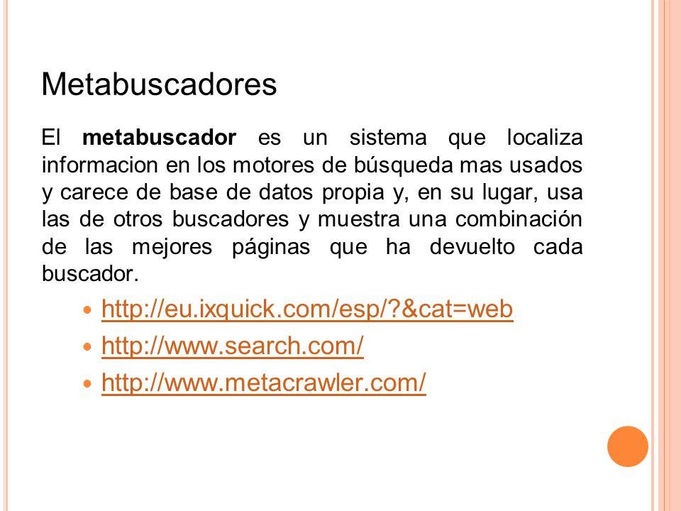 Metabuscadores El metabuscador es un sistema que localiza informacion en los motores de búsqueda mas usados y carece de base de datos propia y, en su
