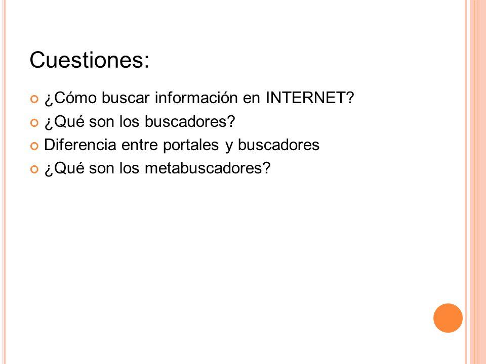 Cuestiones: ¿Cómo buscar información en INTERNET? ¿Qué son los buscadores? Diferencia entre portales y buscadores ¿Qué son los metabuscadores?
