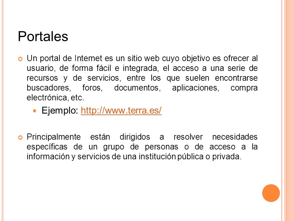 Portales Un portal de Internet es un sitio web cuyo objetivo es ofrecer al usuario, de forma fácil e integrada, el acceso a una serie de recursos y de