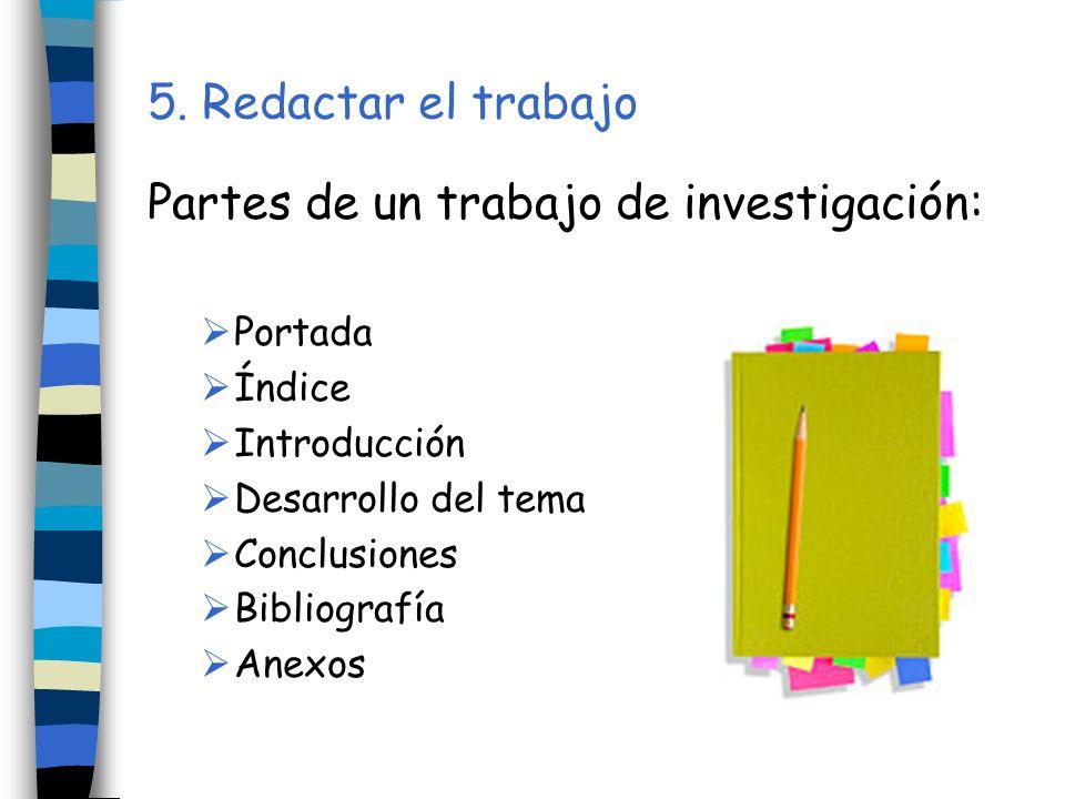 5. Redactar el trabajo Partes de un trabajo de investigación: Portada Índice Introducción Desarrollo del tema Conclusiones Bibliografía Anexos