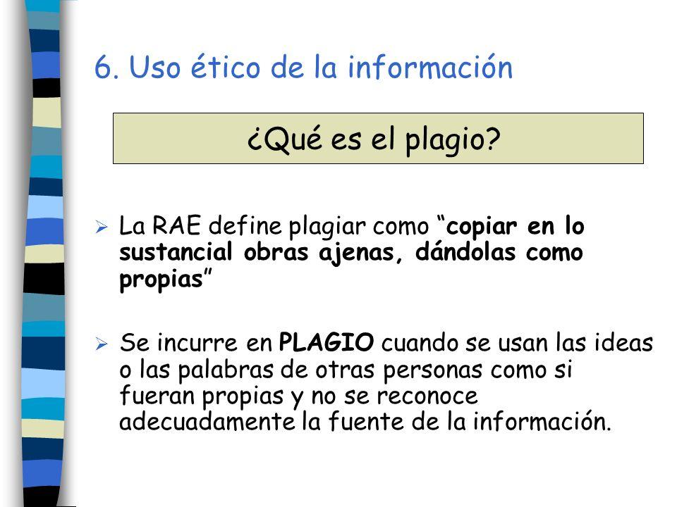 6. Uso ético de la información La RAE define plagiar como copiar en lo sustancial obras ajenas, dándolas como propias Se incurre en PLAGIO cuando se u