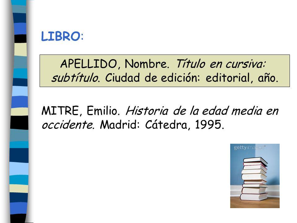 LIBRO: MITRE, Emilio. Historia de la edad media en occidente. Madrid: Cátedra, 1995. APELLIDO, Nombre. Título en cursiva: subtítulo. Ciudad de edición