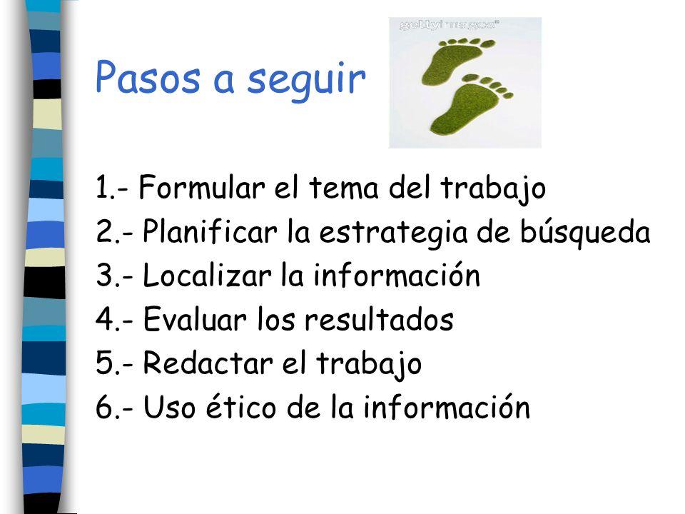 Pasos a seguir 1.- Formular el tema del trabajo 2.- Planificar la estrategia de búsqueda 3.- Localizar la información 4.- Evaluar los resultados 5.- R