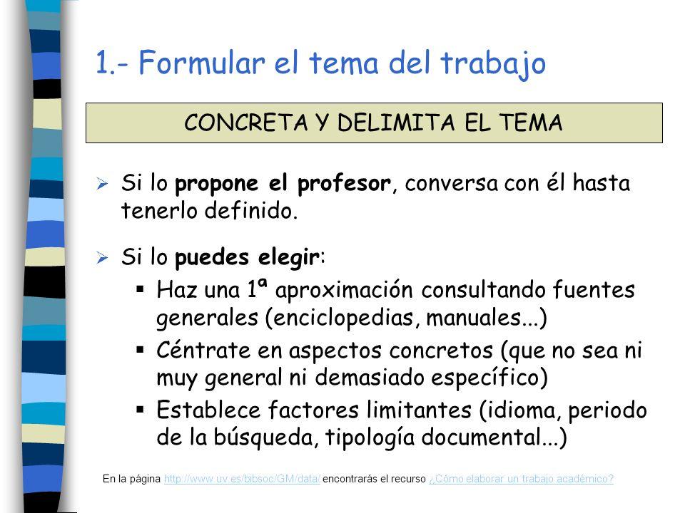 1.- Formular el tema del trabajo Define en una frase corta el tema Identifica los conceptos clave Busca sinónimos, términos relacionados (más generales, más específicos), traducciones...