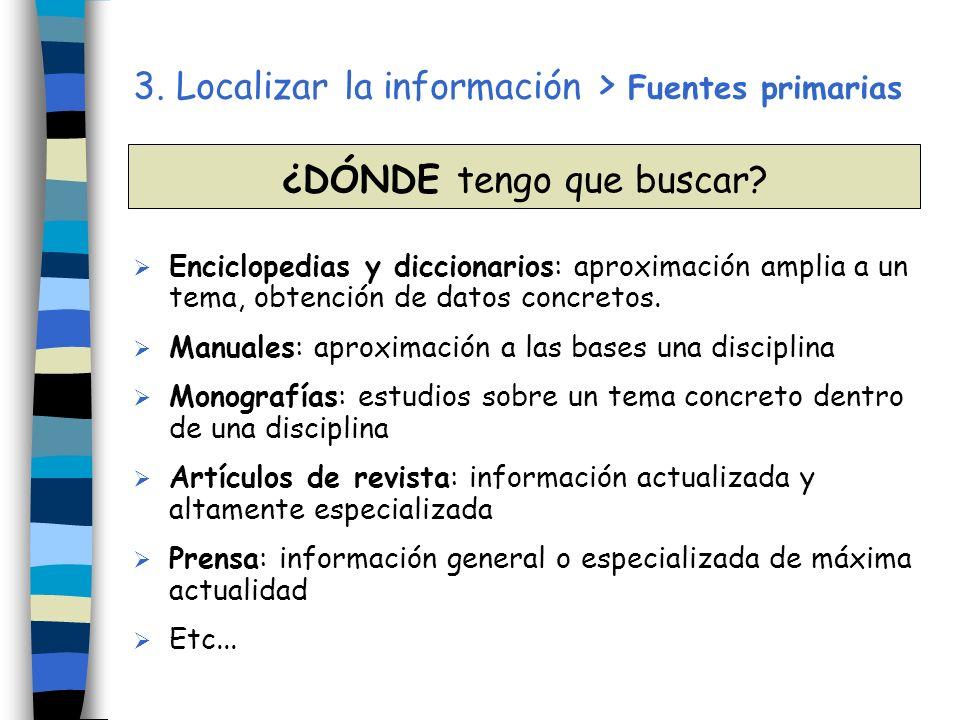 3. Localizar la información > Fuentes primarias Enciclopedias y diccionarios: aproximación amplia a un tema, obtención de datos concretos. Manuales: a