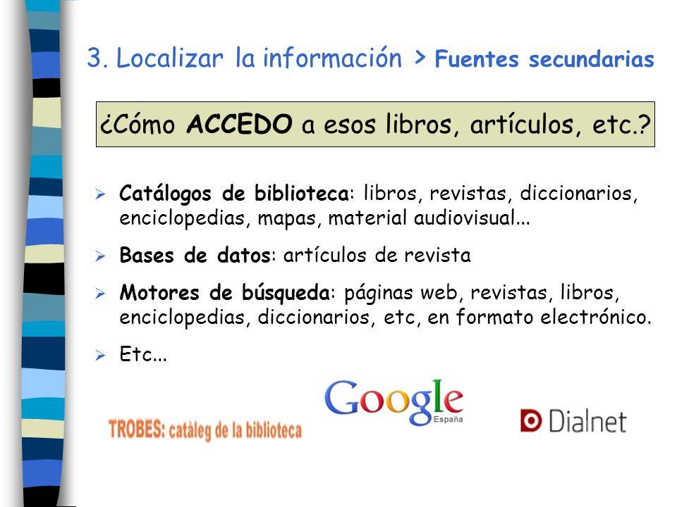 3. Localizar la información > Fuentes secundarias Catálogos de biblioteca: libros, revistas, diccionarios, enciclopedias, mapas, material audiovisual.