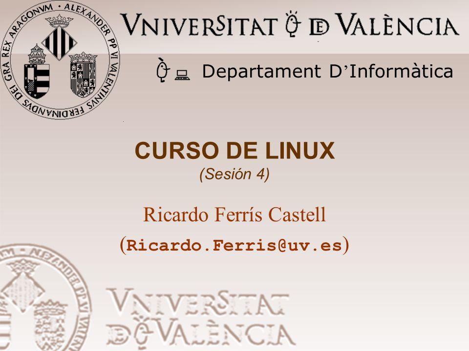 CURSO DE LINUX (Sesión 4) Ricardo Ferrís Castell ( Ricardo.Ferris@uv.es ) Departament D Informàtica