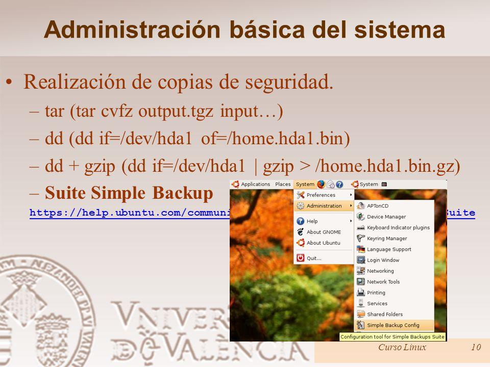 Administración básica del sistema Realización de copias de seguridad. –tar (tar cvfz output.tgz input…) –dd (dd if=/dev/hda1 of=/home.hda1.bin) –dd +
