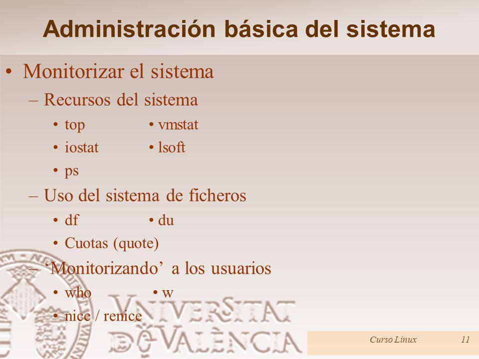Monitorizar el sistema –Recursos del sistema top vmstat iostat lsoft ps –Uso del sistema de ficheros df du Cuotas (quote) –Monitorizando a los usuarios who w nice / renice Administración básica del sistema Curso Linux11
