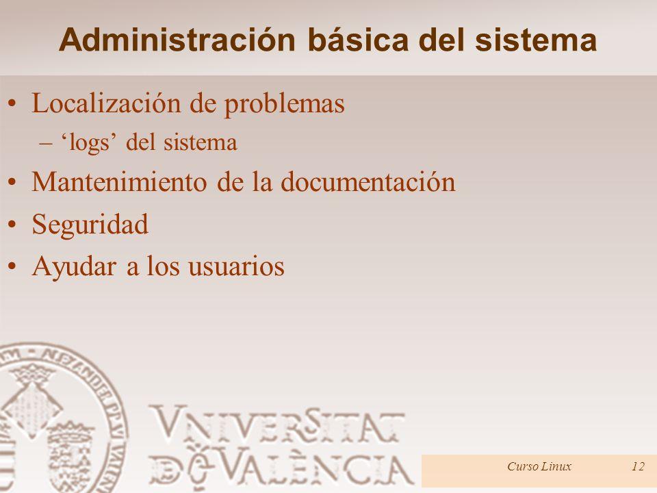 Administración básica del sistema Localización de problemas –logs del sistema Mantenimiento de la documentación Seguridad Ayudar a los usuarios Curso Linux12