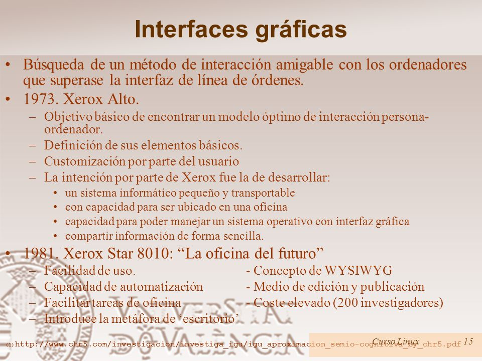 Interfaces gráficas Búsqueda de un método de interacción amigable con los ordenadores que superase la interfaz de línea de órdenes. 1973. Xerox Alto.