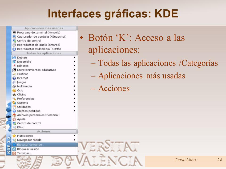 Interfaces gráficas: KDE Botón K: Acceso a las aplicaciones: –Todas las aplicaciones /Categorías –Aplicaciones más usadas –Acciones Curso Linux24