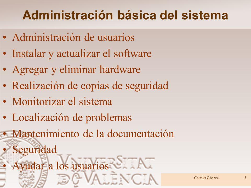 Administración básica del sistema Administración de usuarios Instalar y actualizar el software Agregar y eliminar hardware Realización de copias de seguridad Monitorizar el sistema Localización de problemas Mantenimiento de la documentación Seguridad Ayudar a los usuarios Curso Linux3