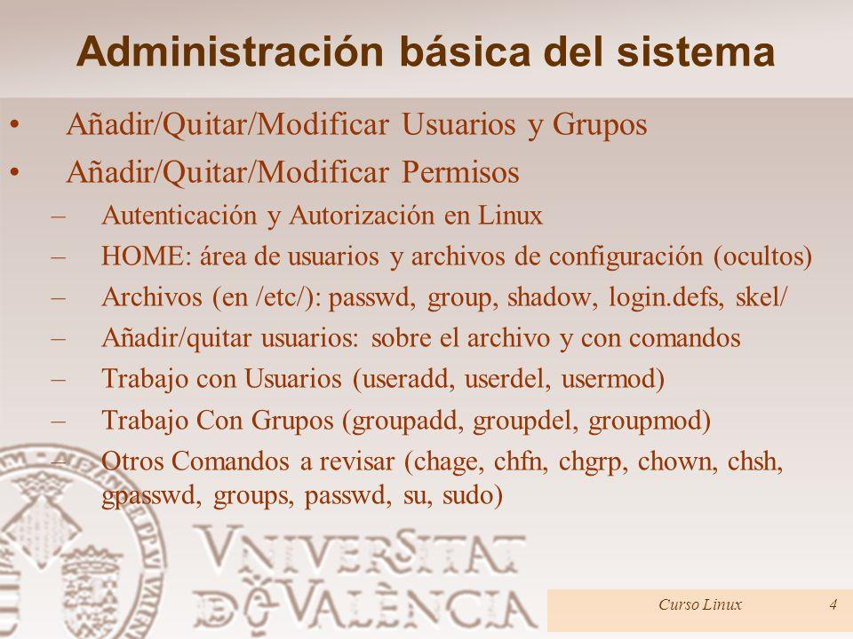Administración básica del sistema Añadir/Quitar/Modificar Usuarios y Grupos Añadir/Quitar/Modificar Permisos –Autenticación y Autorización en Linux –HOME: área de usuarios y archivos de configuración (ocultos) –Archivos (en /etc/): passwd, group, shadow, login.defs, skel/ –Añadir/quitar usuarios: sobre el archivo y con comandos –Trabajo con Usuarios (useradd, userdel, usermod) –Trabajo Con Grupos (groupadd, groupdel, groupmod) –Otros Comandos a revisar (chage, chfn, chgrp, chown, chsh, gpasswd, groups, passwd, su, sudo) Curso Linux4