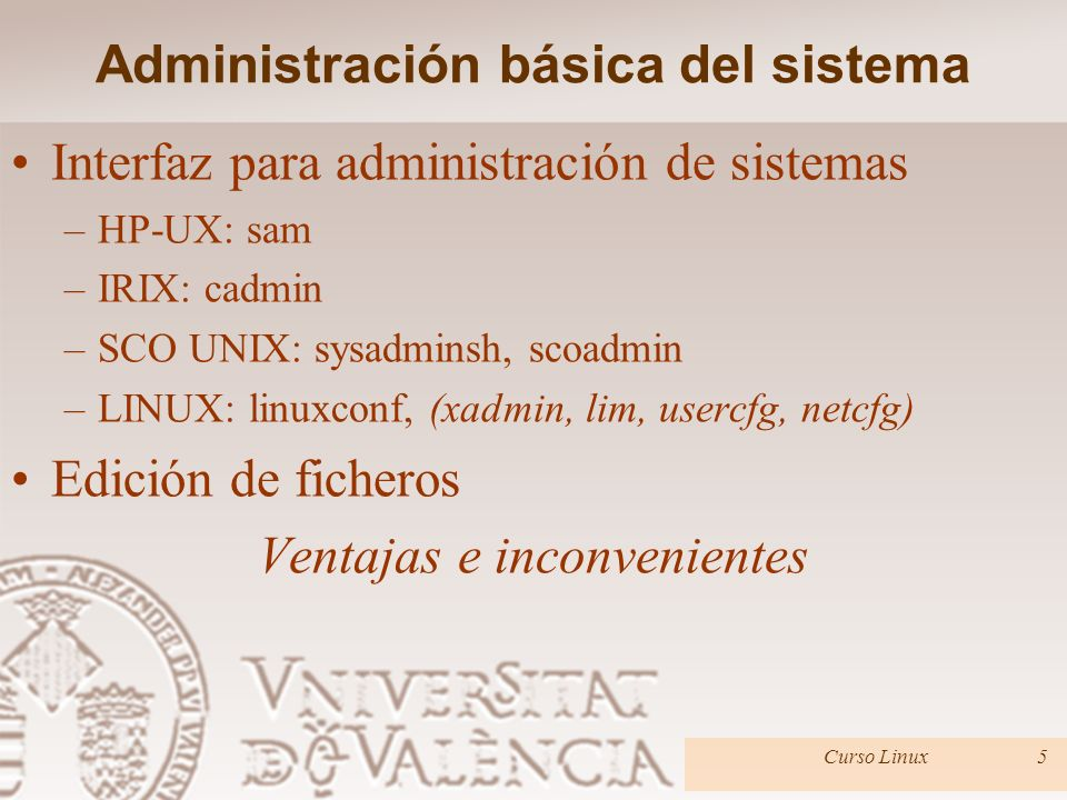 Administración básica del sistema Arranque del sistema: –ROM –LILO / Grup / Programa de arranque del sistema (systems boot program) –Carga del kernel o nucleo del sistema –Programa init (scripts de iniciación) Apagado/Mono usuario/Multiusuario Curso Linux6