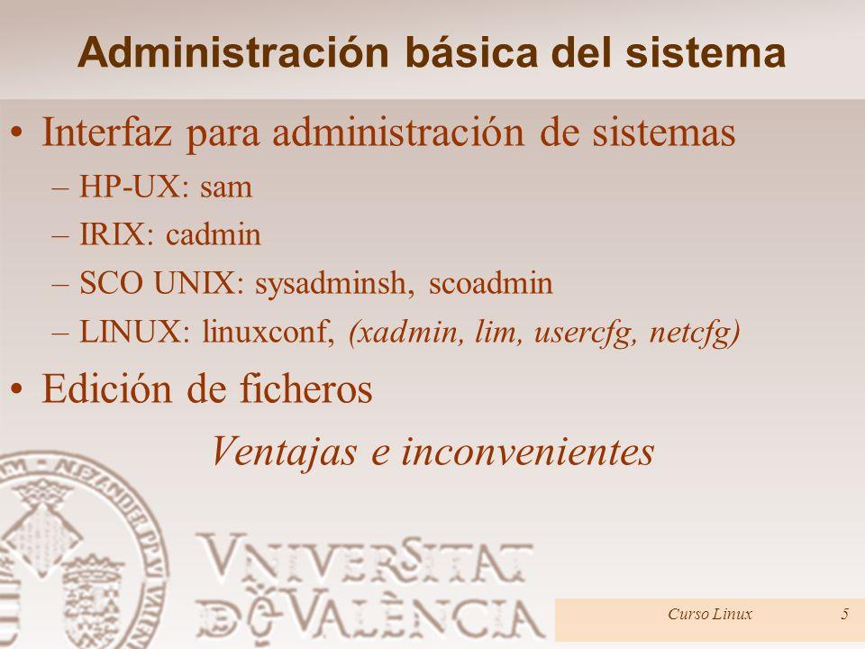 Interfaz para administración de sistemas –HP-UX: sam –IRIX: cadmin –SCO UNIX: sysadminsh, scoadmin –LINUX: linuxconf, (xadmin, lim, usercfg, netcfg) Edición de ficheros Ventajas e inconvenientes Administración básica del sistema Curso Linux5