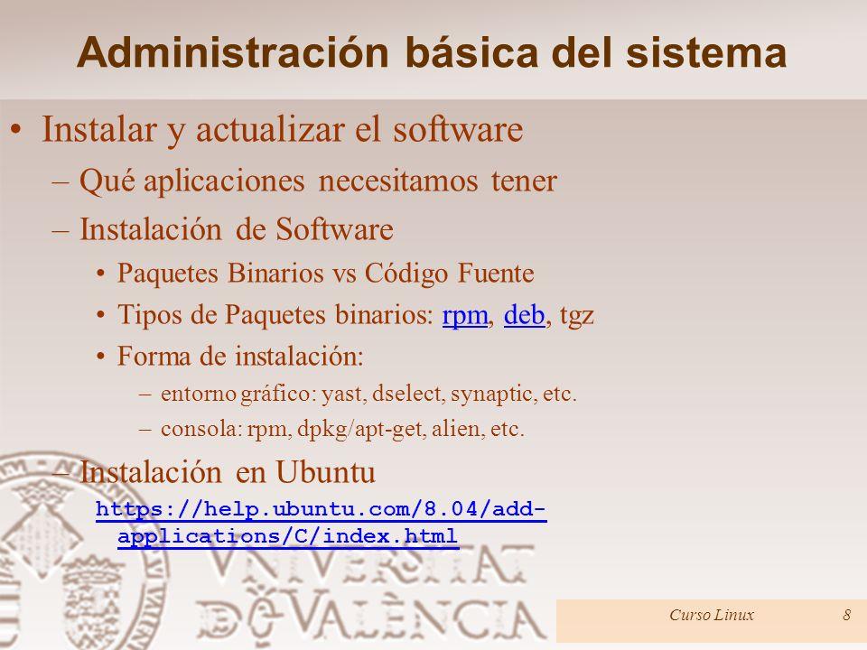 Instalar y actualizar el software –Qué aplicaciones necesitamos tener –Instalación de Software Paquetes Binarios vs Código Fuente Tipos de Paquetes binarios: rpm, deb, tgzrpmdeb Forma de instalación: –entorno gráfico: yast, dselect, synaptic, etc.