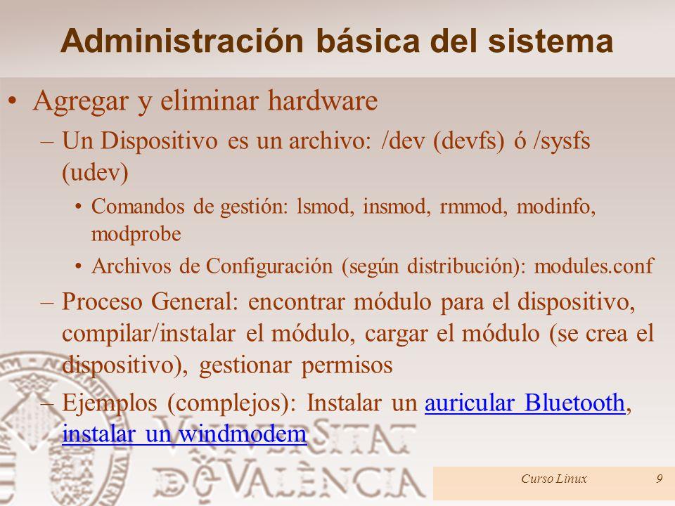 Administración básica del sistema Agregar y eliminar hardware –Un Dispositivo es un archivo: /dev (devfs) ó /sysfs (udev) Comandos de gestión: lsmod, insmod, rmmod, modinfo, modprobe Archivos de Configuración (según distribución): modules.conf –Proceso General: encontrar módulo para el dispositivo, compilar/instalar el módulo, cargar el módulo (se crea el dispositivo), gestionar permisos –Ejemplos (complejos): Instalar un auricular Bluetooth, instalar un windmodemauricular Bluetooth instalar un windmodem Curso Linux9