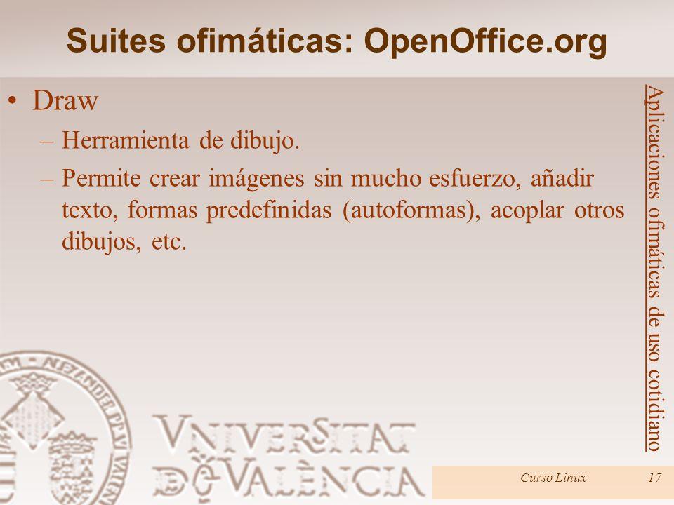 Suites ofimáticas: OpenOffice.org Curso Linux17 Aplicaciones ofimáticas de uso cotidiano Draw –Herramienta de dibujo. –Permite crear imágenes sin much