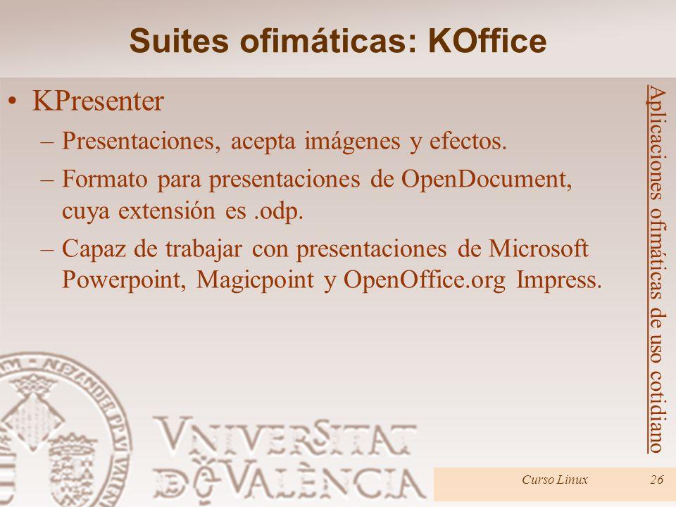 Curso Linux26 Aplicaciones ofimáticas de uso cotidiano KPresenter –Presentaciones, acepta imágenes y efectos. –Formato para presentaciones de OpenDocu