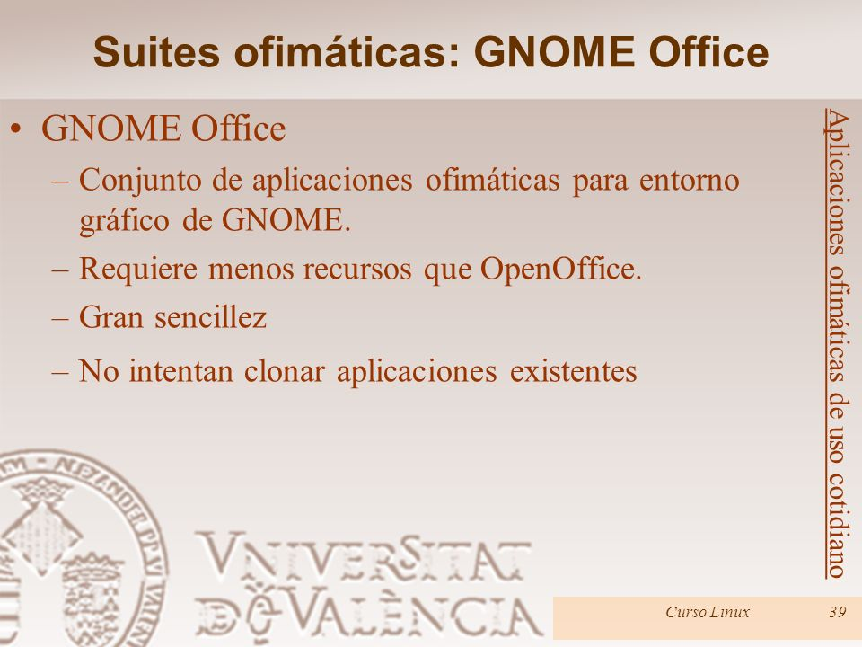 Curso Linux39 GNOME Office –Conjunto de aplicaciones ofimáticas para entorno gráfico de GNOME. –Requiere menos recursos que OpenOffice. –Gran sencille