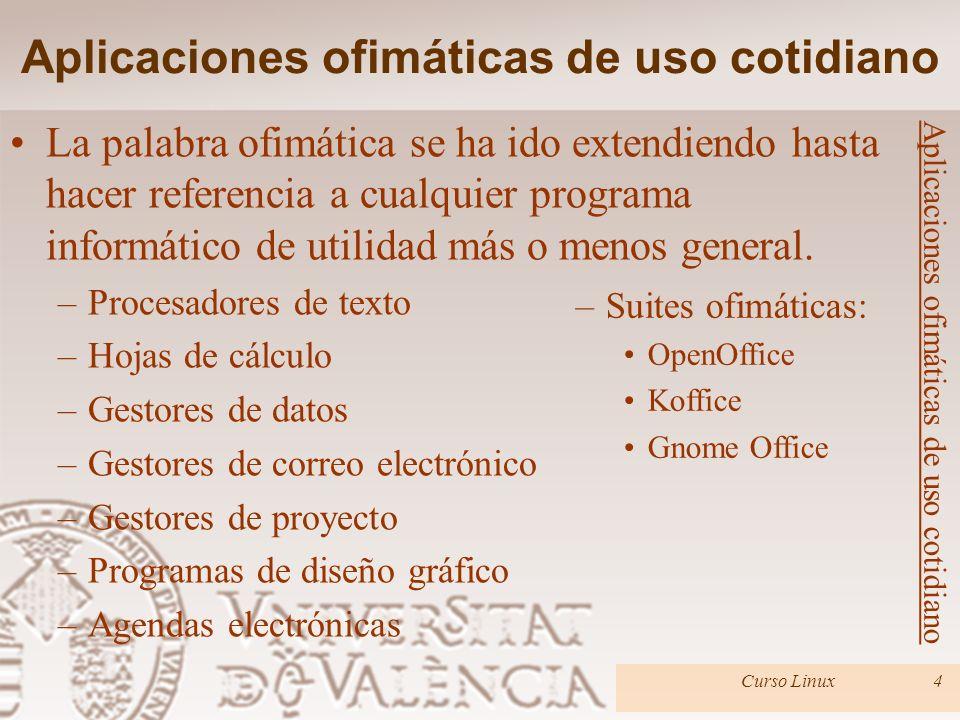 Aplicaciones ofimáticas de uso cotidiano Curso Linux5 Aplicaciones ofimáticas de uso cotidiano Suites ofimáticas: Colecciones de programas dedicados a la oficina.