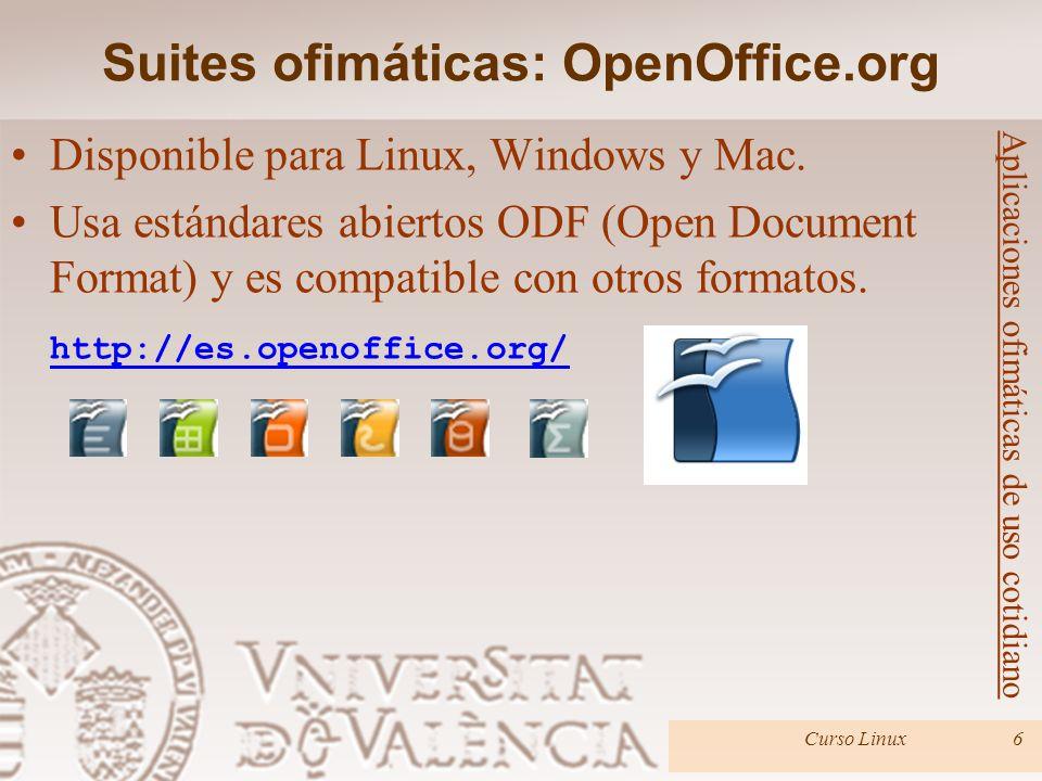 Suites ofimáticas: OpenOffice.org Curso Linux6 Aplicaciones ofimáticas de uso cotidiano Disponible para Linux, Windows y Mac. Usa estándares abiertos