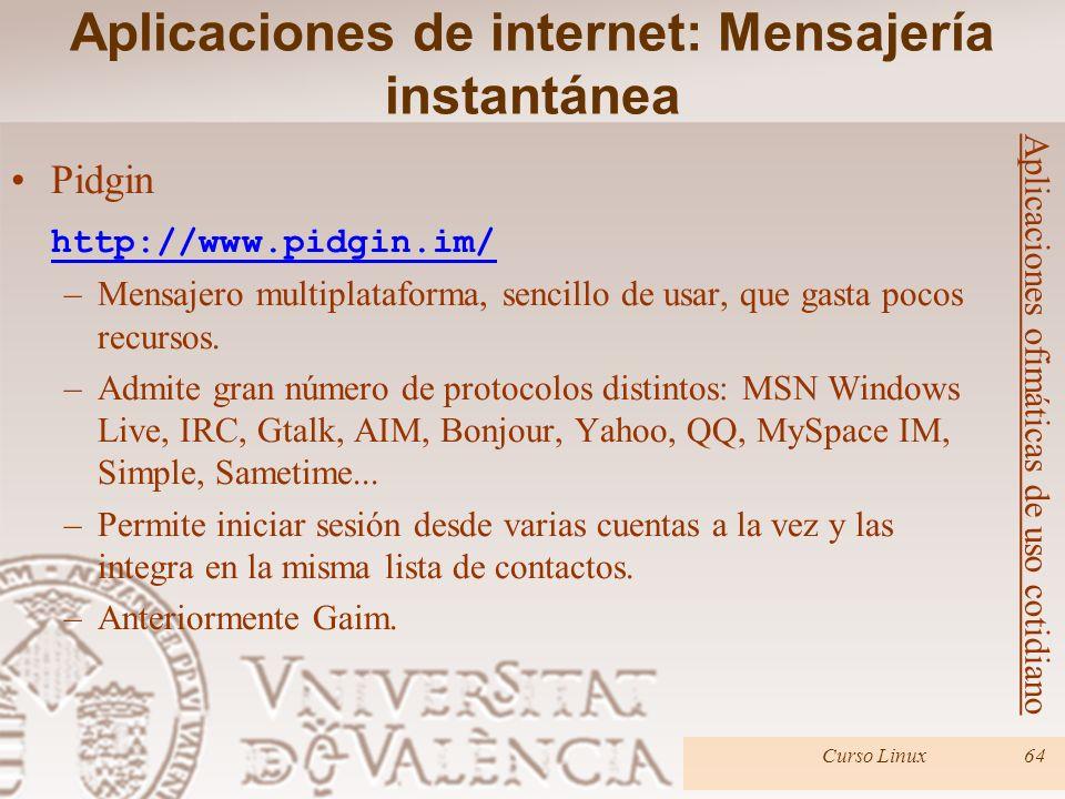 Curso Linux64 Pidgin http://www.pidgin.im/ –Mensajero multiplataforma, sencillo de usar, que gasta pocos recursos. –Admite gran número de protocolos d