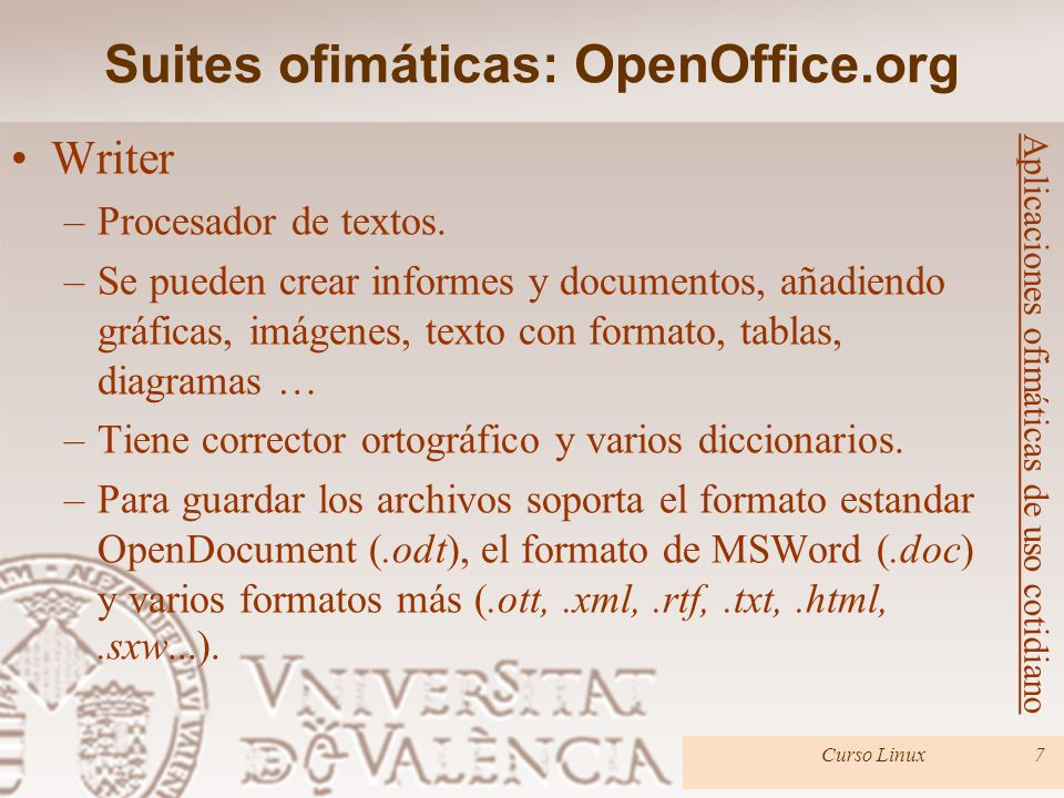 Suites ofimáticas: OpenOffice.org Curso Linux7 Aplicaciones ofimáticas de uso cotidiano Writer –Procesador de textos. –Se pueden crear informes y docu