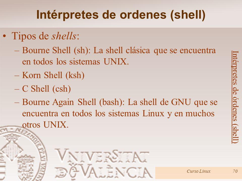 Tipos de shells: –Bourne Shell (sh): La shell clásica que se encuentra en todos los sistemas UNIX. –Korn Shell (ksh) –C Shell (csh) –Bourne Again Shel