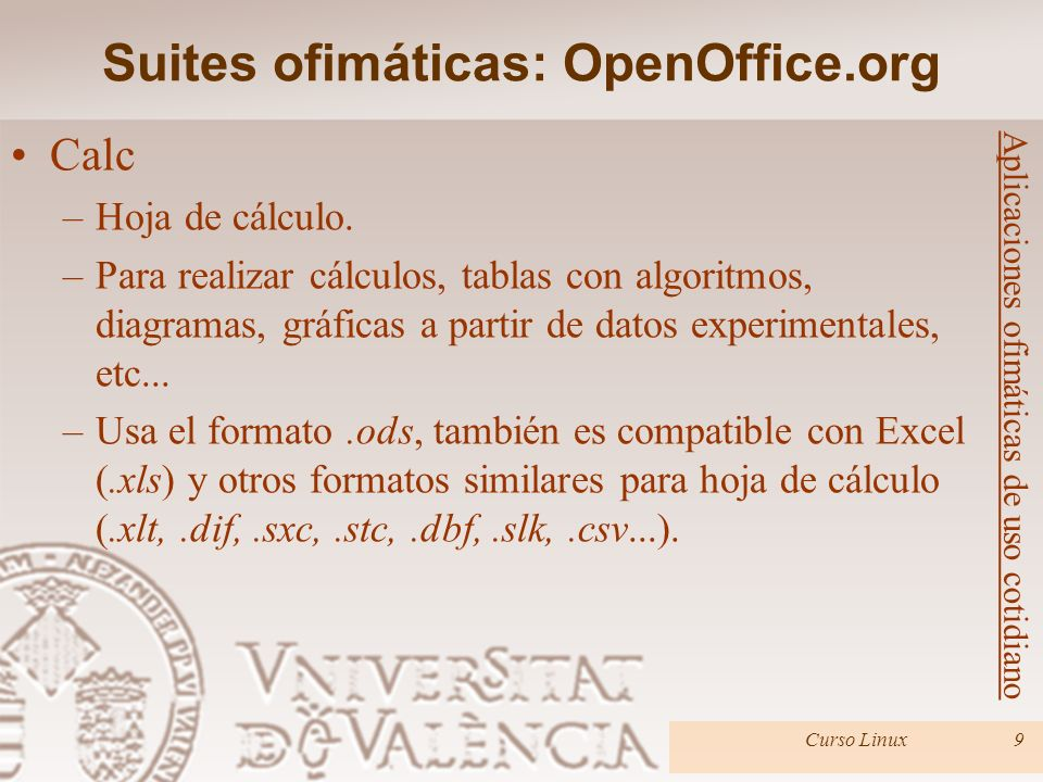 Suites ofimáticas: OpenOffice.org Curso Linux9 Aplicaciones ofimáticas de uso cotidiano Calc –Hoja de cálculo. –Para realizar cálculos, tablas con alg