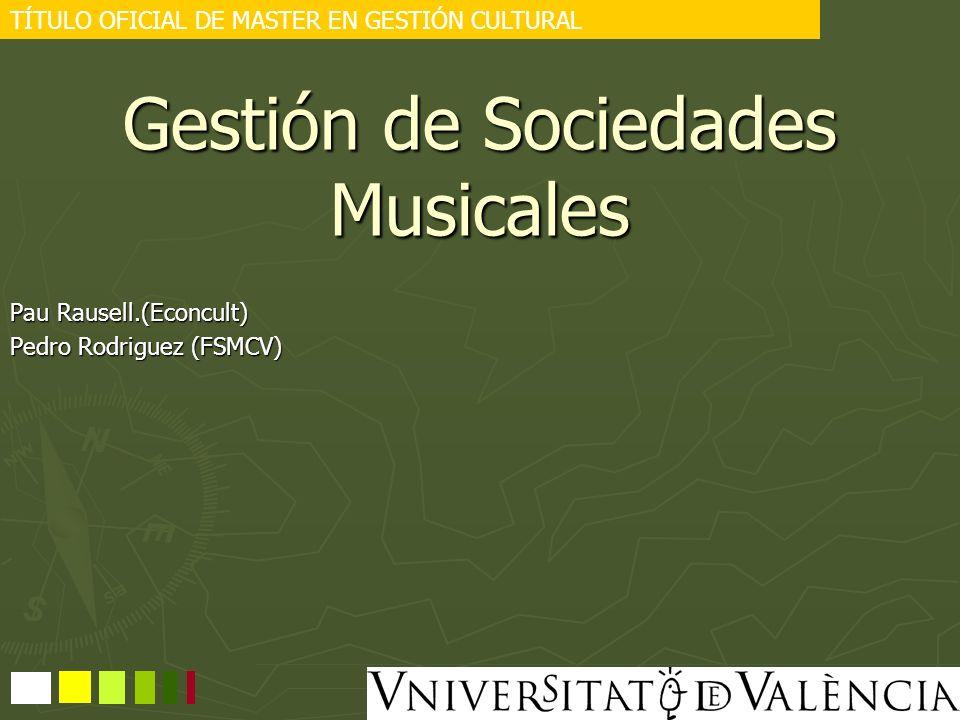 Gestión de Sociedades Musicales Pau Rausell.(Econcult) Pedro Rodriguez (FSMCV) TÍTULO OFICIAL DE MASTER EN GESTIÓN CULTURAL