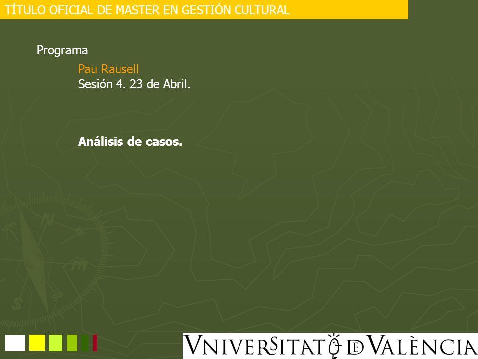 TÍTULO OFICIAL DE MASTER EN GESTIÓN CULTURAL Programa Sesión 4. 23 de Abril. Análisis de casos. Pau Rausell