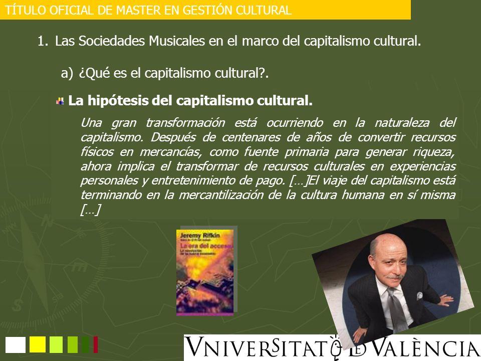 TÍTULO OFICIAL DE MASTER EN GESTIÓN CULTURAL 1.Las Sociedades Musicales en el marco del capitalismo cultural. a)¿Qué es el capitalismo cultural?. La h